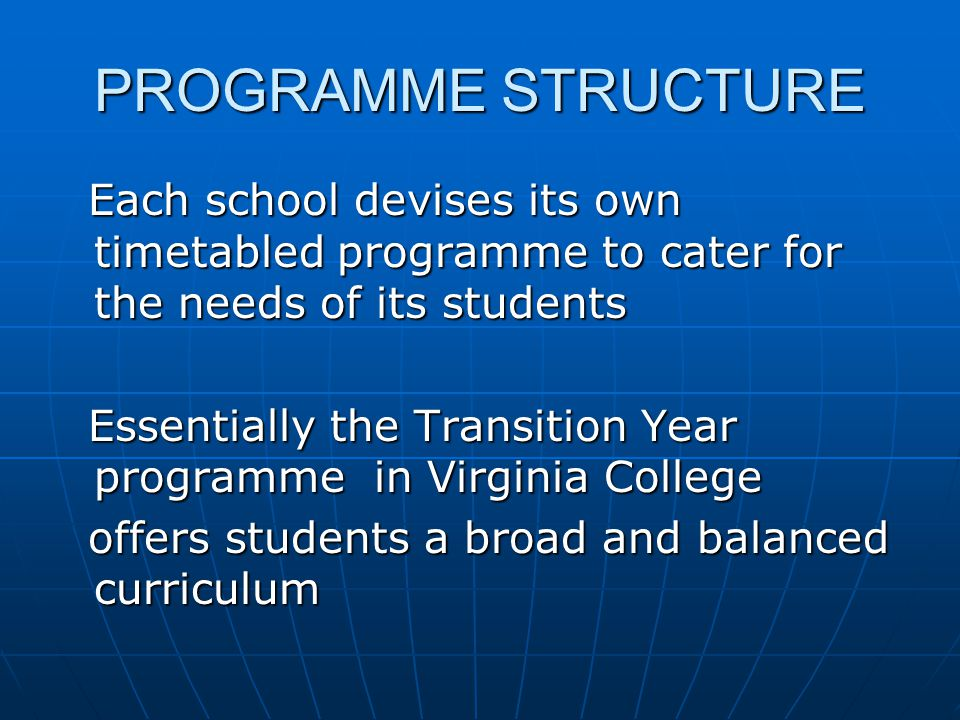 PROGRAMME STRUCTURE Each school devises its own timetabled programme to cater for the needs of its students Each school devises its own timetabled pro