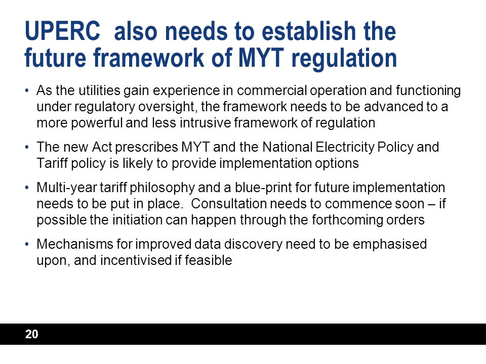 20 UPERC also needs to establish the future framework of MYT regulation As the utilities gain experience in commercial operation and functioning under