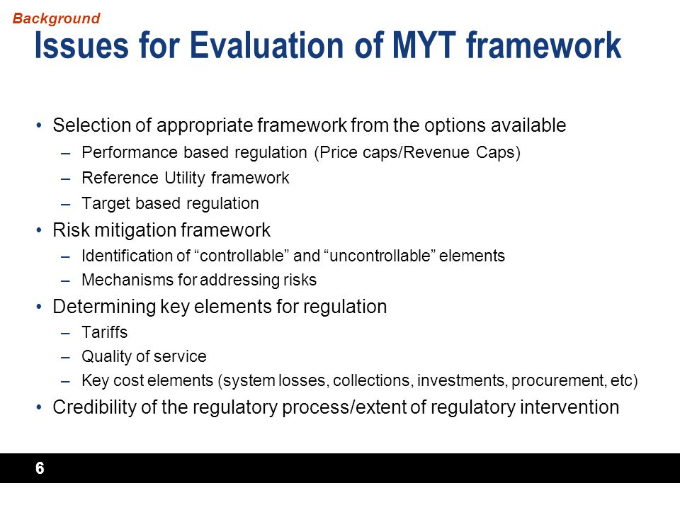 6 Issues for Evaluation of MYT framework Selection of appropriate framework from the options available –Performance based regulation (Price caps/Reven