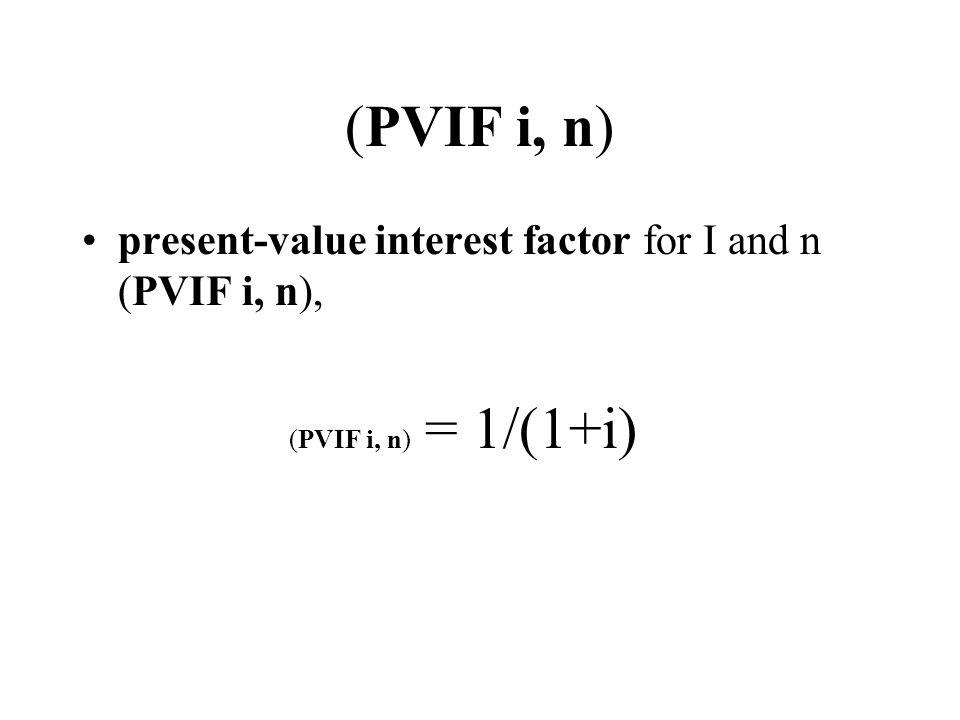 (PVIF i, n) present-value interest factor for I and n (PVIF i, n), (PVIF i, n) = 1/(1+i)