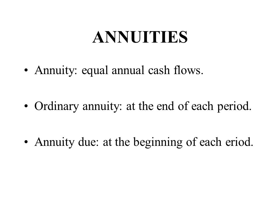 ANNUITIES Annuity: equal annual cash flows.Ordinary annuity: at the end of each period.