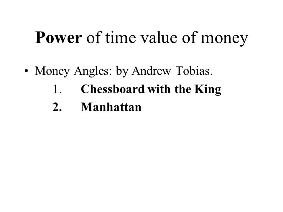 Power of time value of money Money Angles: by Andrew Tobias. 1.Chessboard with the King 2.Manhattan