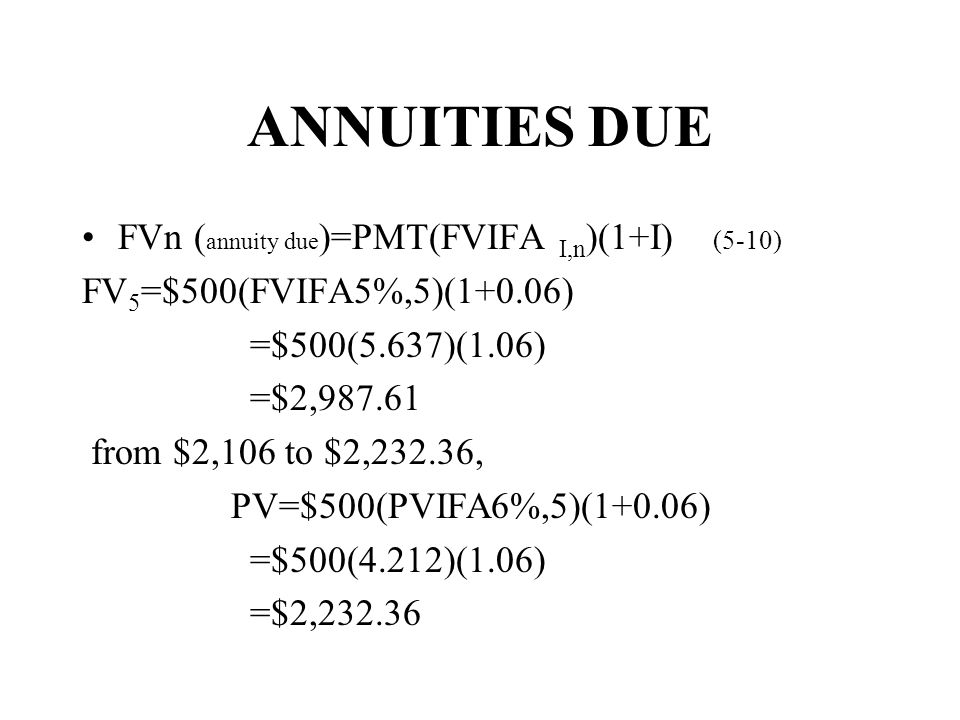 ANNUITIES DUE FVn ( annuity due )=PMT(FVIFA I,n )(1+I) (5-10) FV 5 =$500(FVIFA5%,5)(1+0.06) =$500(5.637)(1.06) =$2,987.61 from $2,106 to $2,232.36, PV=$500(PVIFA6%,5)(1+0.06) =$500(4.212)(1.06) =$2,232.36