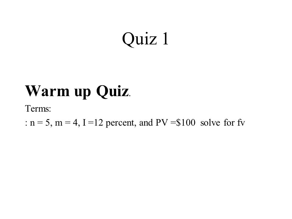 Quiz 1 Warm up Quiz. Terms: : n = 5, m = 4, I =12 percent, and PV =$100 solve for fv