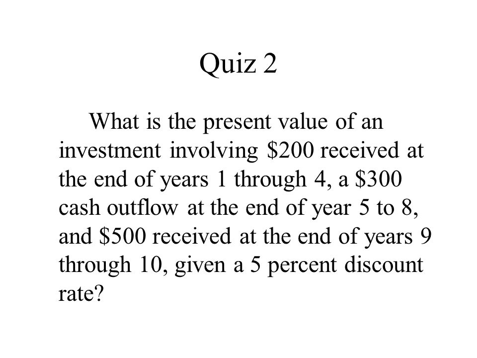 Quiz 2 What is the present value of an investment involving $200 received at the end of years 1 through 4, a $300 cash outflow at the end of year 5 to 8, and $500 received at the end of years 9 through 10, given a 5 percent discount rate?