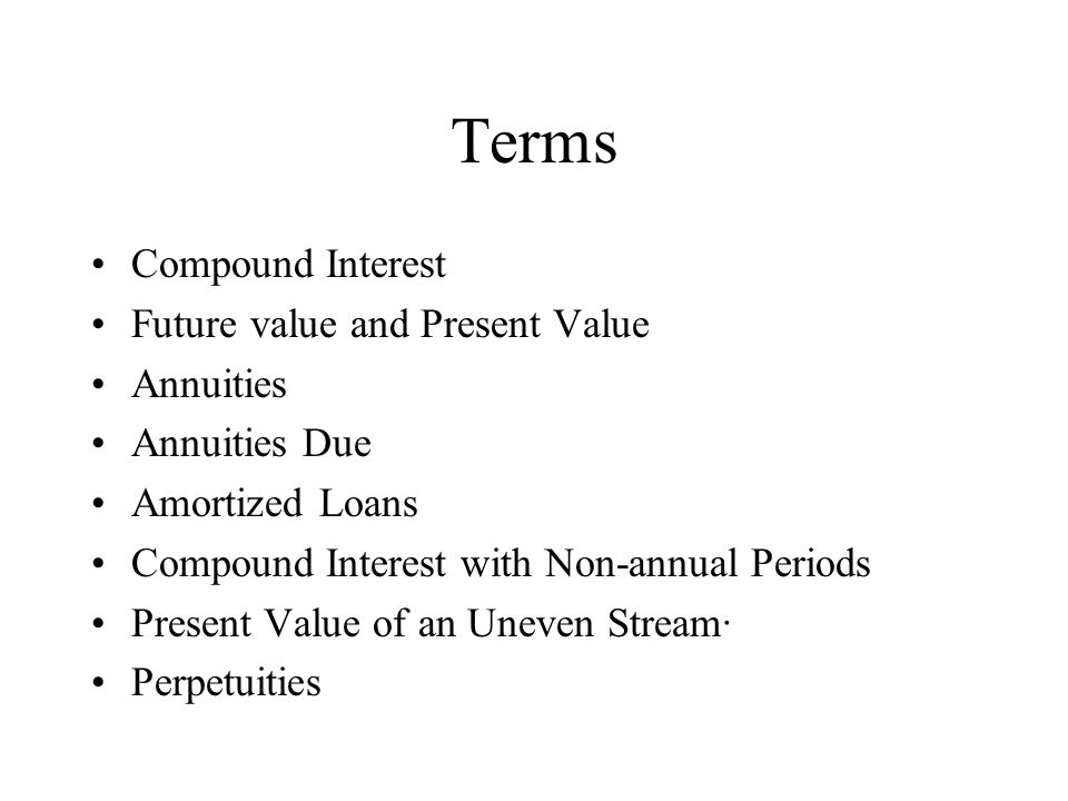 Terms Compound Interest Future value and Present Value Annuities Annuities Due Amortized Loans Compound Interest with Non-annual Periods Present Value of an Uneven Stream· Perpetuities