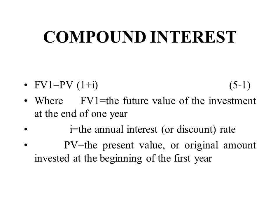COMPOUND INTEREST FV1=PV (1+i) (5-1) Where FV1=the future value of the investment at the end of one year i=the annual interest (or discount) rate PV=the present value, or original amount invested at the beginning of the first year