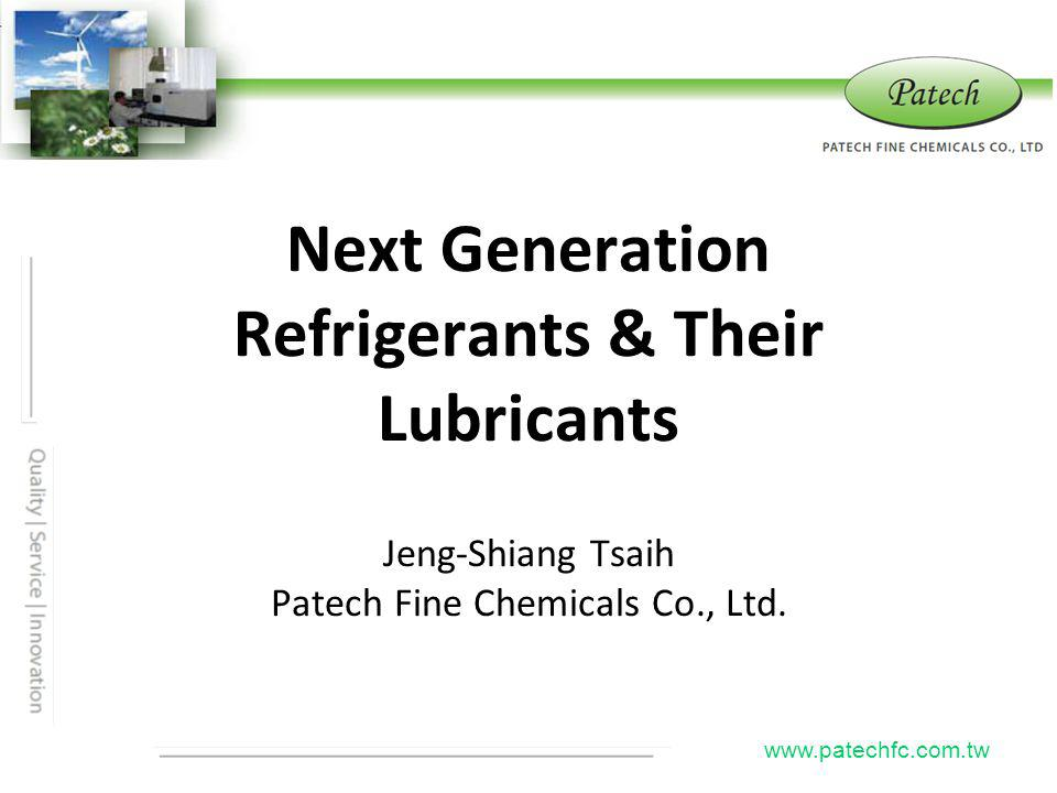 Next Generation Refrigerants & Their Lubricants Jeng-Shiang Tsaih Patech Fine Chemicals Co., Ltd. www.patechfc.com.tw