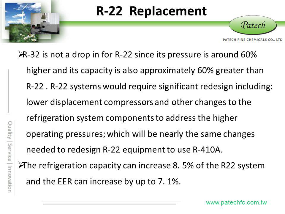 P atech www.patechfc.com.tw R-22 Replacement R-32 is not a drop in for R-22 since its pressure is around 60% higher and its capacity is also approxima