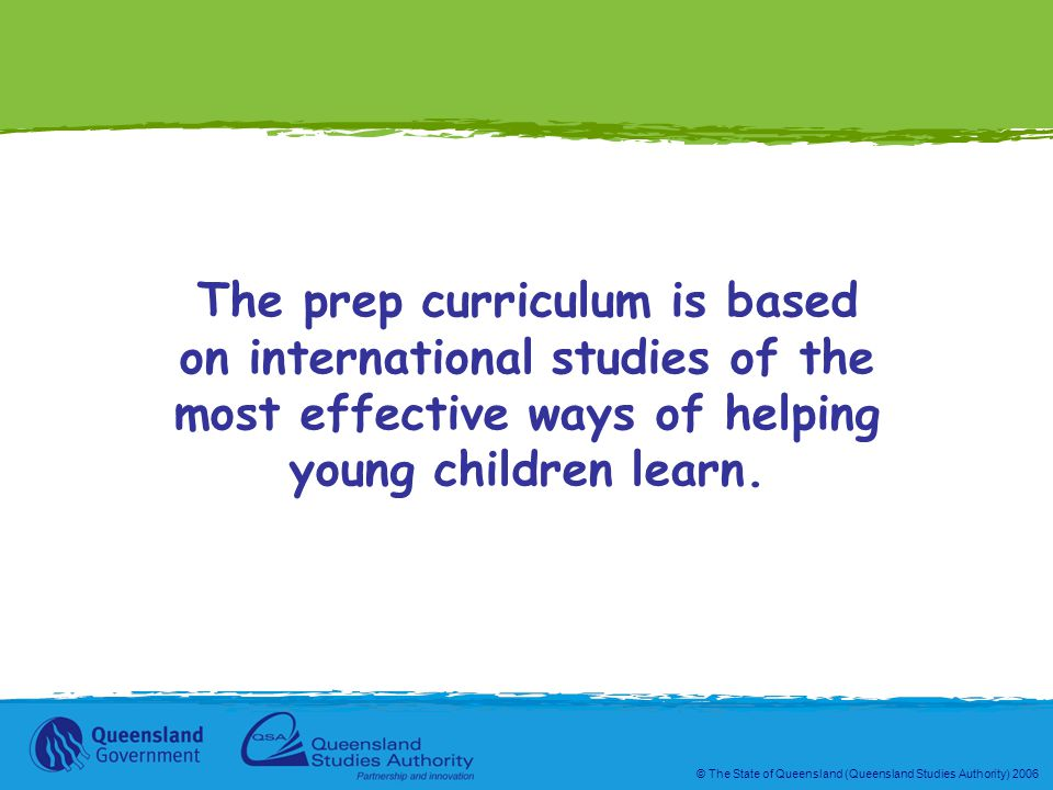 © The State of Queensland (Queensland Studies Authority) 2006 The prep curriculum is based on international studies of the most effective ways of helping young children learn.
