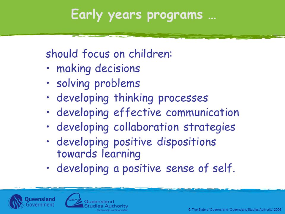 © The State of Queensland (Queensland Studies Authority) 2006 Early years programs … should focus on children: making decisions solving problems developing thinking processes developing effective communication developing collaboration strategies developing positive dispositions towards learning developing a positive sense of self.
