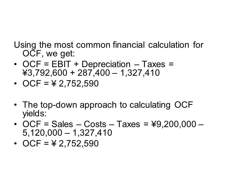 Using the most common financial calculation for OCF, we get: OCF = EBIT + Depreciation – Taxes = ¥3,792,600 + 287,400 – 1,327,410 OCF = ¥ 2,752,590 Th
