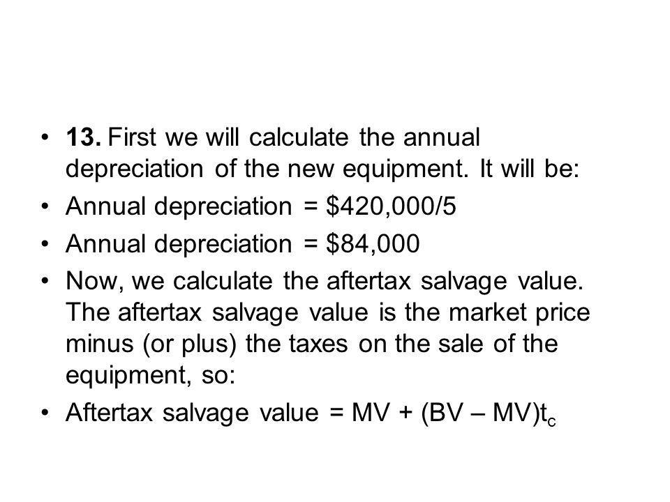 13.First we will calculate the annual depreciation of the new equipment. It will be: Annual depreciation = $420,000/5 Annual depreciation = $84,000 No