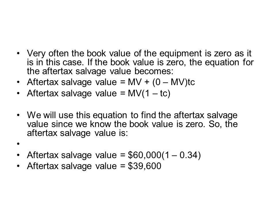 Very often the book value of the equipment is zero as it is in this case. If the book value is zero, the equation for the aftertax salvage value becom