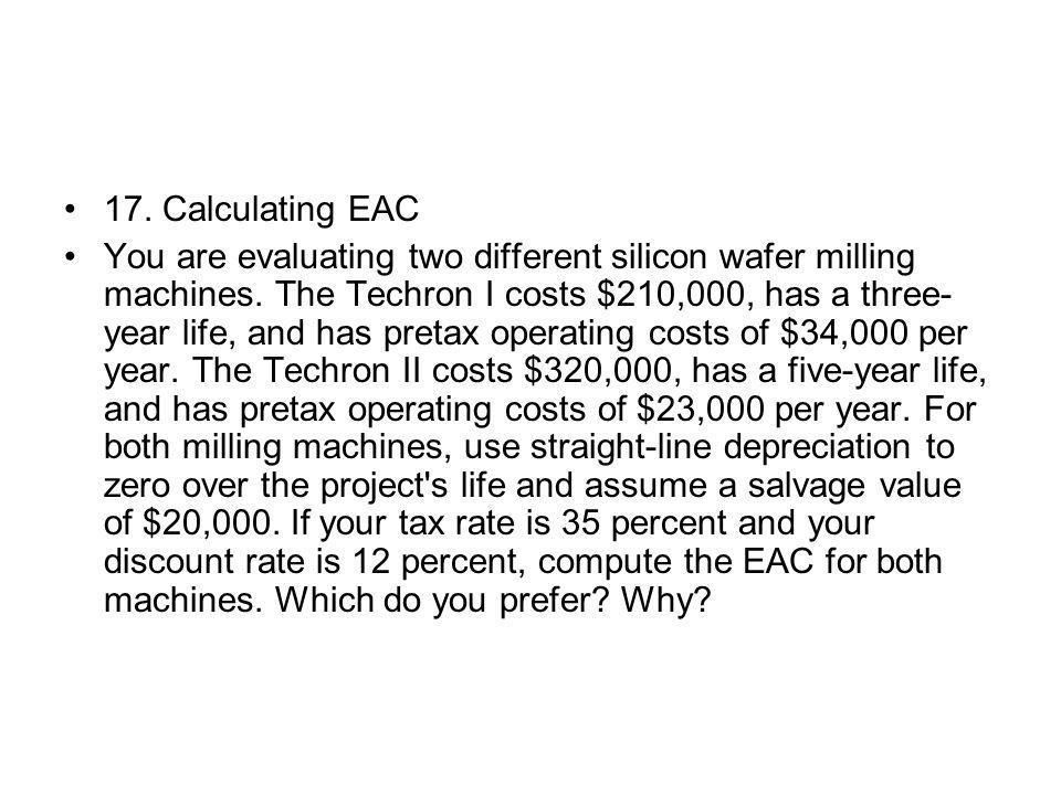 17. Calculating EAC You are evaluating two different silicon wafer milling machines. The Techron I costs $210,000, has a three- year life, and has pre