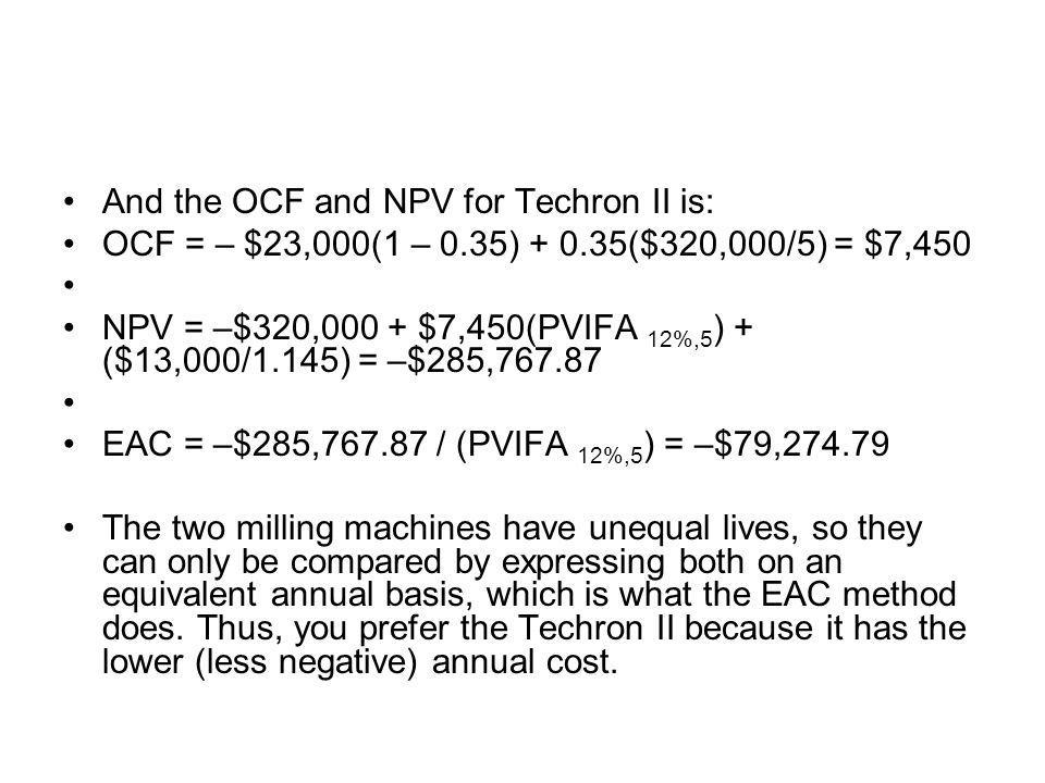 And the OCF and NPV for Techron II is: OCF = – $23,000(1 – 0.35) + 0.35($320,000/5) = $7,450 NPV = –$320,000 + $7,450(PVIFA 12%,5 ) + ($13,000/1.145)