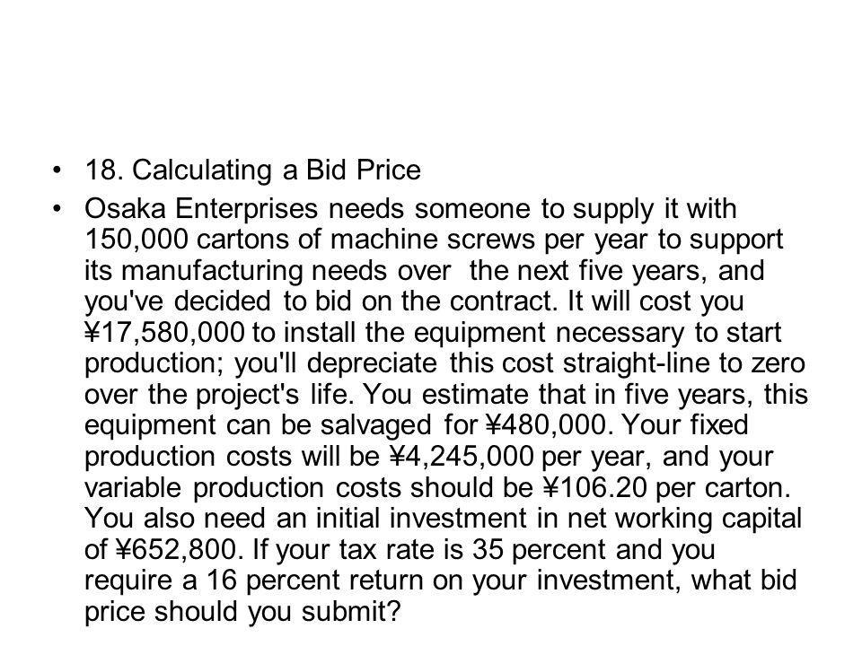18. Calculating a Bid Price Osaka Enterprises needs someone to supply it with 150,000 cartons of machine screws per year to support its manufacturing
