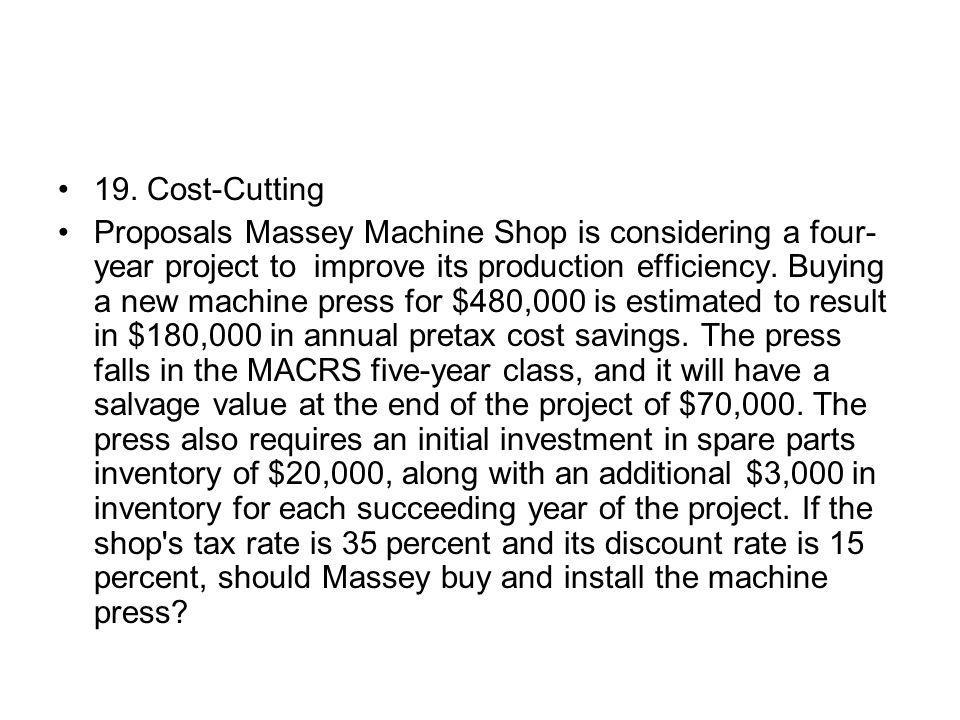 19. Cost-Cutting Proposals Massey Machine Shop is considering a four- year project to improve its production efficiency. Buying a new machine press fo