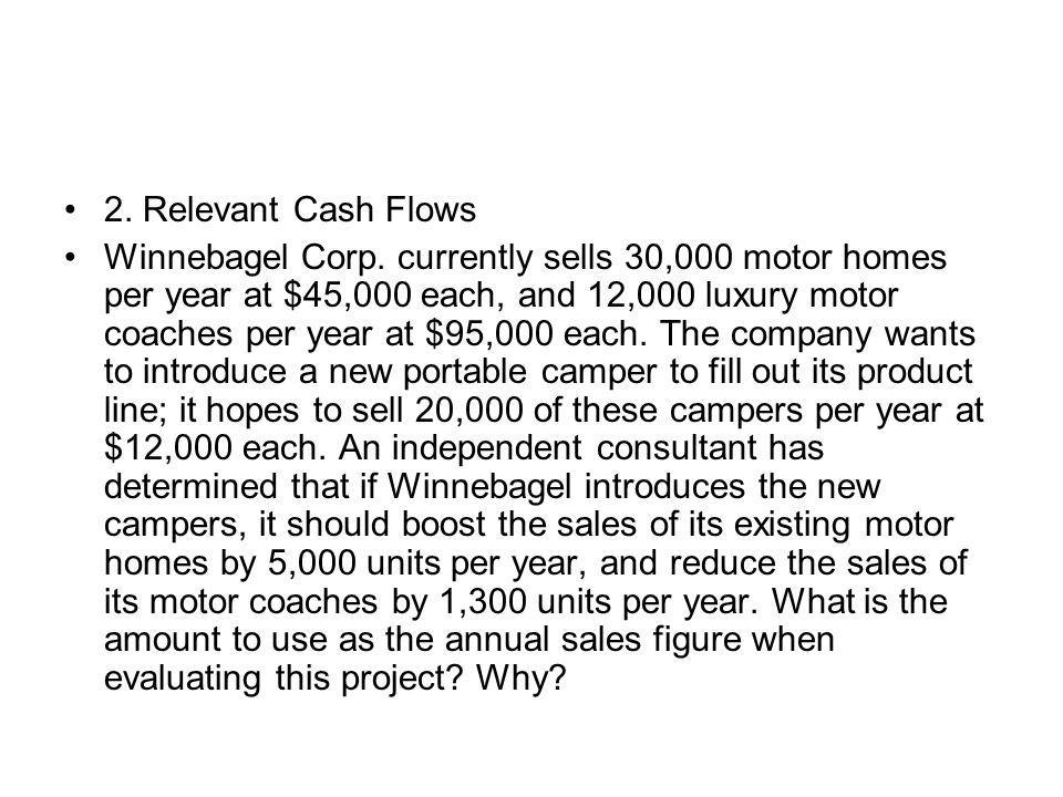 2. Relevant Cash Flows Winnebagel Corp. currently sells 30,000 motor homes per year at $45,000 each, and 12,000 luxury motor coaches per year at $95,0