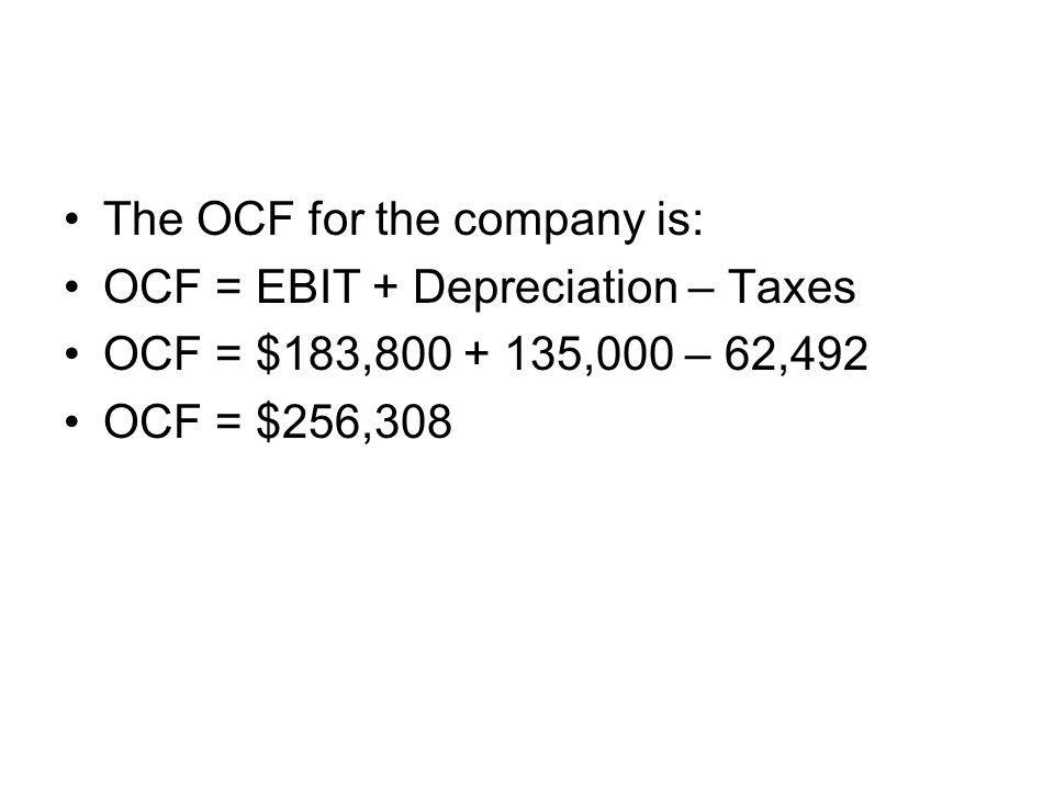The OCF for the company is: OCF = EBIT + Depreciation – Taxes OCF = $183,800 + 135,000 – 62,492 OCF = $256,308
