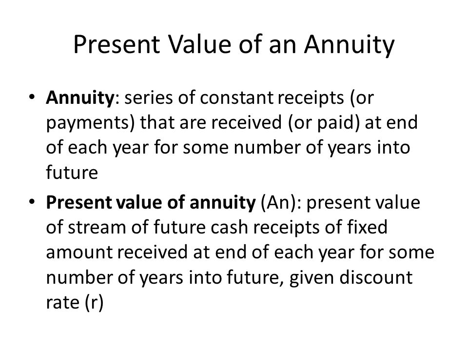 Present Value of an Annuity Annuity: series of constant receipts (or payments) that are received (or paid) at end of each year for some number of year