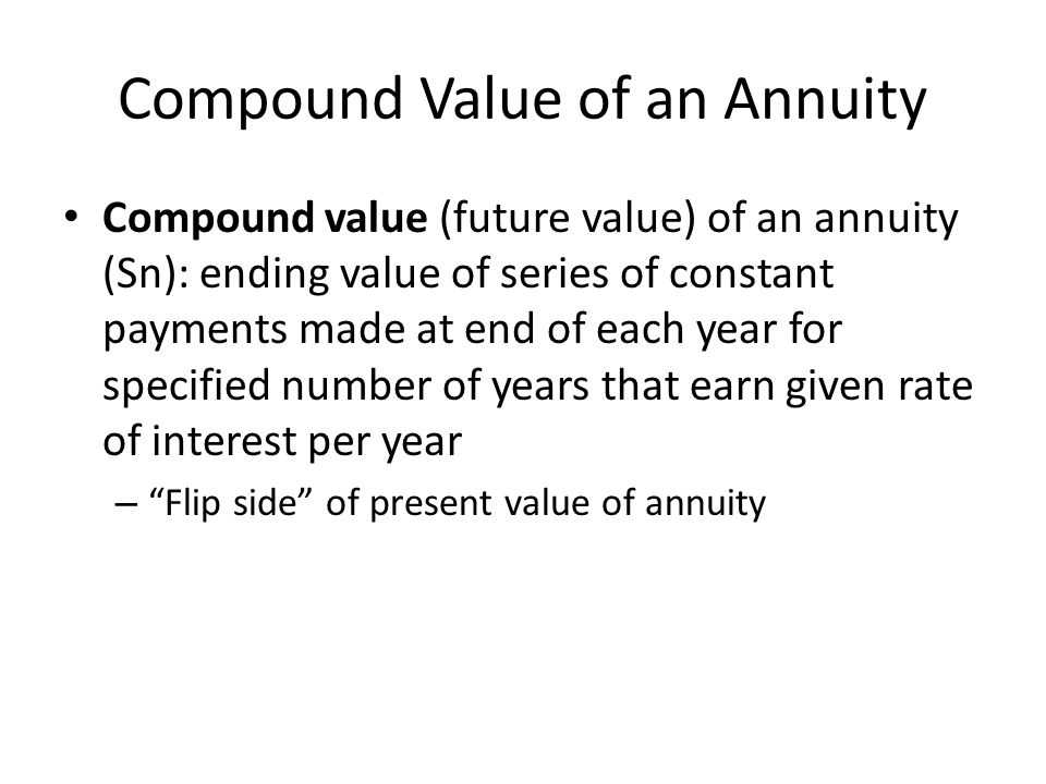Compound Value of an Annuity Compound value (future value) of an annuity (Sn): ending value of series of constant payments made at end of each year fo