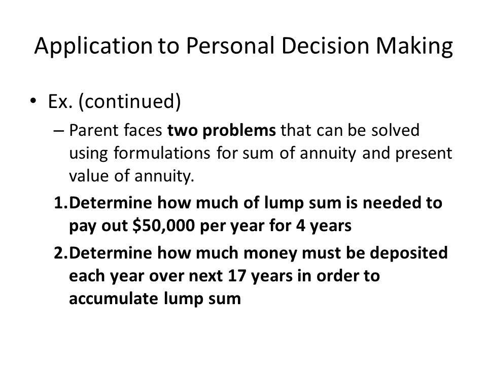 Application to Personal Decision Making Ex. (continued) – Parent faces two problems that can be solved using formulations for sum of annuity and prese