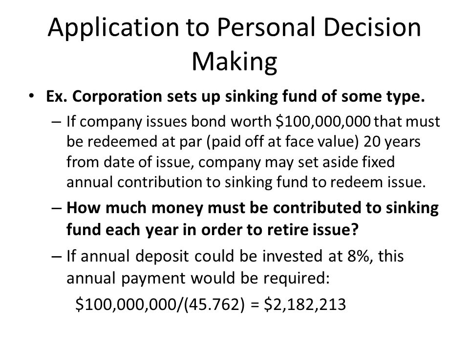 Application to Personal Decision Making Ex. Corporation sets up sinking fund of some type. – If company issues bond worth $100,000,000 that must be re