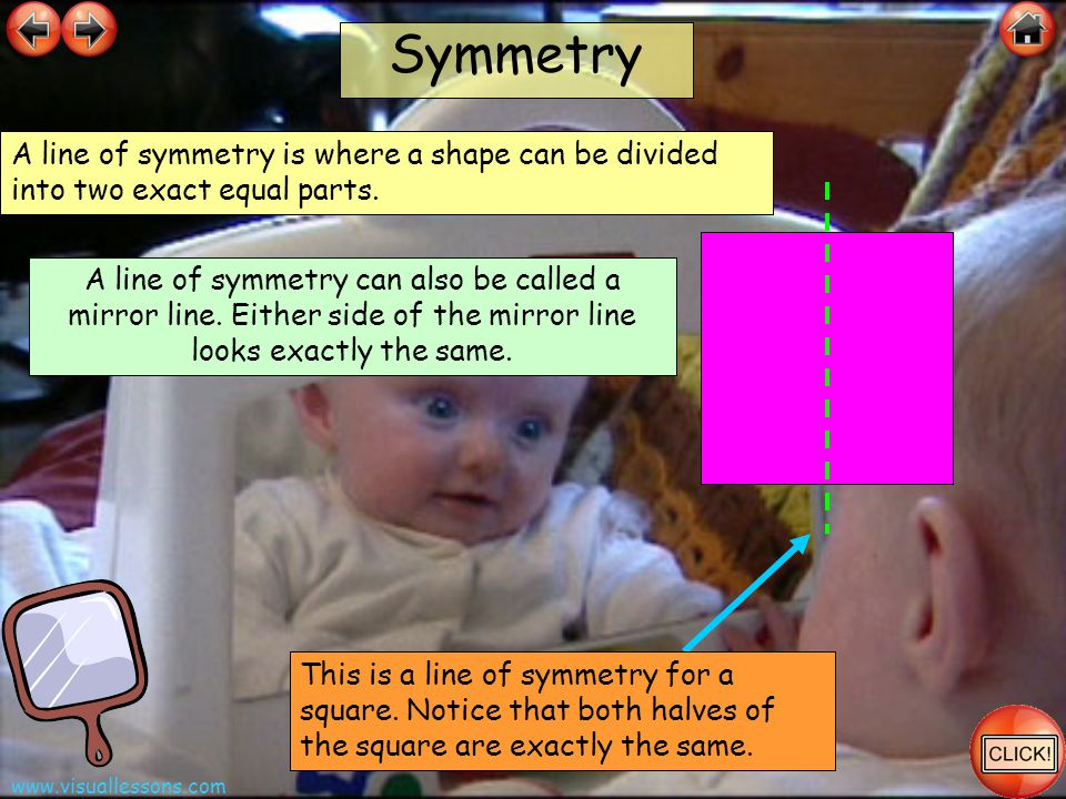 www.visuallessons.com Symmetry This is a line of symmetry for a square. Notice that both halves of the square are exactly the same. A line of symmetry