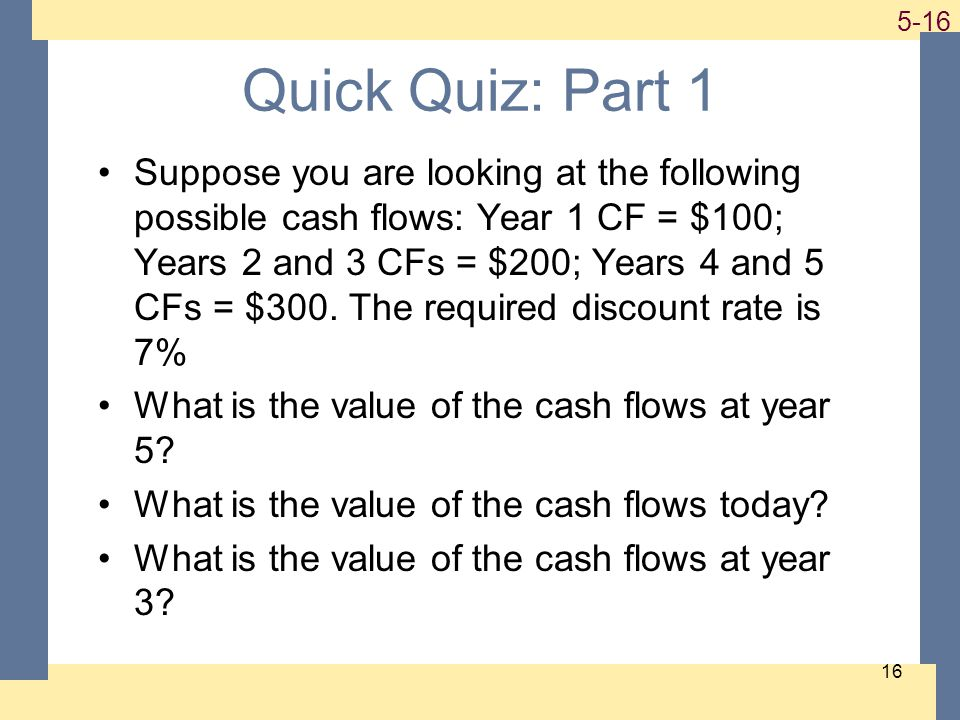 1-16 5-16 16 Quick Quiz: Part 1 Suppose you are looking at the following possible cash flows: Year 1 CF = $100; Years 2 and 3 CFs = $200; Years 4 and