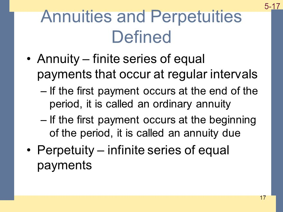 1-17 5-17 17 Annuities and Perpetuities Defined Annuity – finite series of equal payments that occur at regular intervals –If the first payment occurs at the end of the period, it is called an ordinary annuity –If the first payment occurs at the beginning of the period, it is called an annuity due Perpetuity – infinite series of equal payments