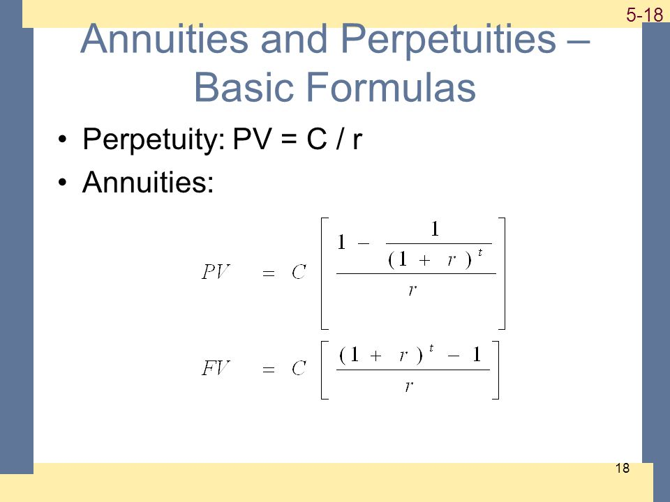 1-18 5-18 18 Annuities and Perpetuities – Basic Formulas Perpetuity: PV = C / r Annuities: