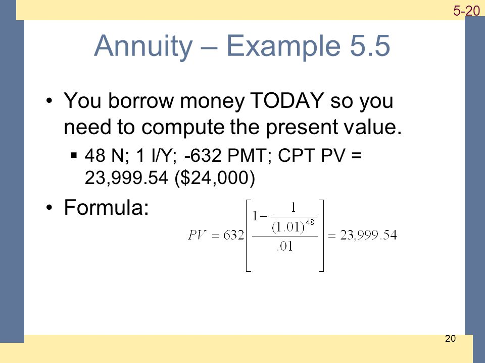 1-20 5-20 20 Annuity – Example 5.5 You borrow money TODAY so you need to compute the present value. 48 N; 1 I/Y; -632 PMT; CPT PV = 23,999.54 ($24,000