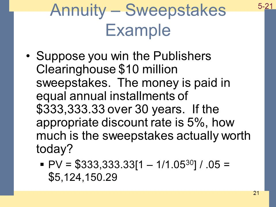 1-21 5-21 21 Annuity – Sweepstakes Example Suppose you win the Publishers Clearinghouse $10 million sweepstakes. The money is paid in equal annual ins