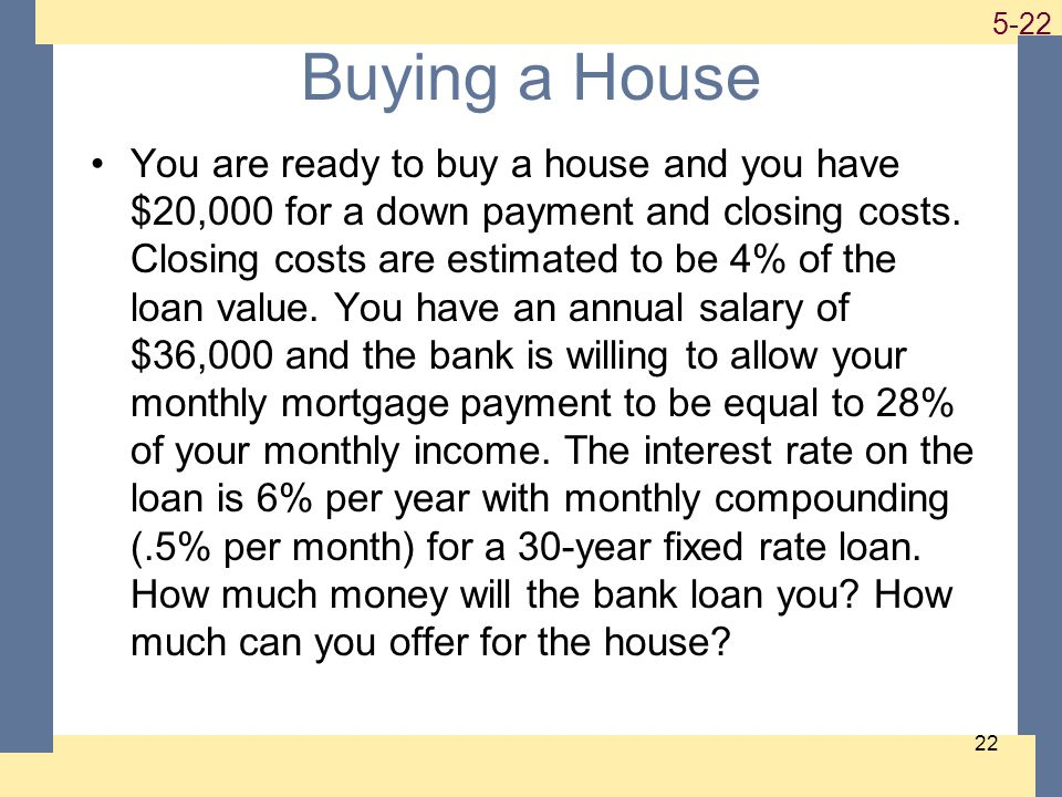 1-22 5-22 22 Buying a House You are ready to buy a house and you have $20,000 for a down payment and closing costs.