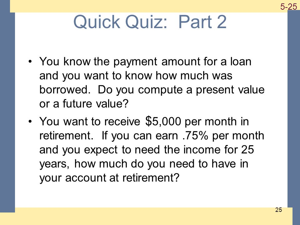1-25 5-25 25 Quick Quiz: Part 2 You know the payment amount for a loan and you want to know how much was borrowed.