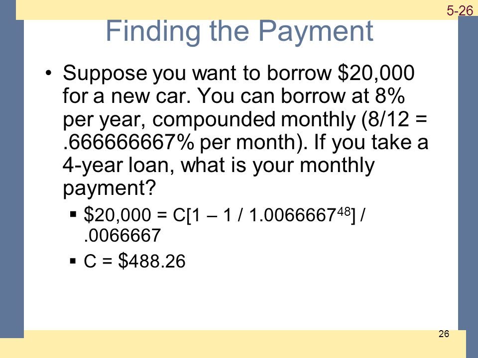 1-26 5-26 26 Finding the Payment Suppose you want to borrow $20,000 for a new car. You can borrow at 8% per year, compounded monthly (8/12 =.666666667