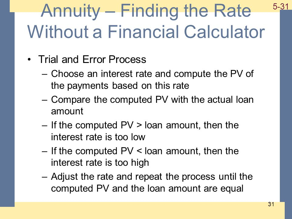 1-31 5-31 31 Annuity – Finding the Rate Without a Financial Calculator Trial and Error Process –Choose an interest rate and compute the PV of the payments based on this rate –Compare the computed PV with the actual loan amount –If the computed PV > loan amount, then the interest rate is too low –If the computed PV < loan amount, then the interest rate is too high –Adjust the rate and repeat the process until the computed PV and the loan amount are equal