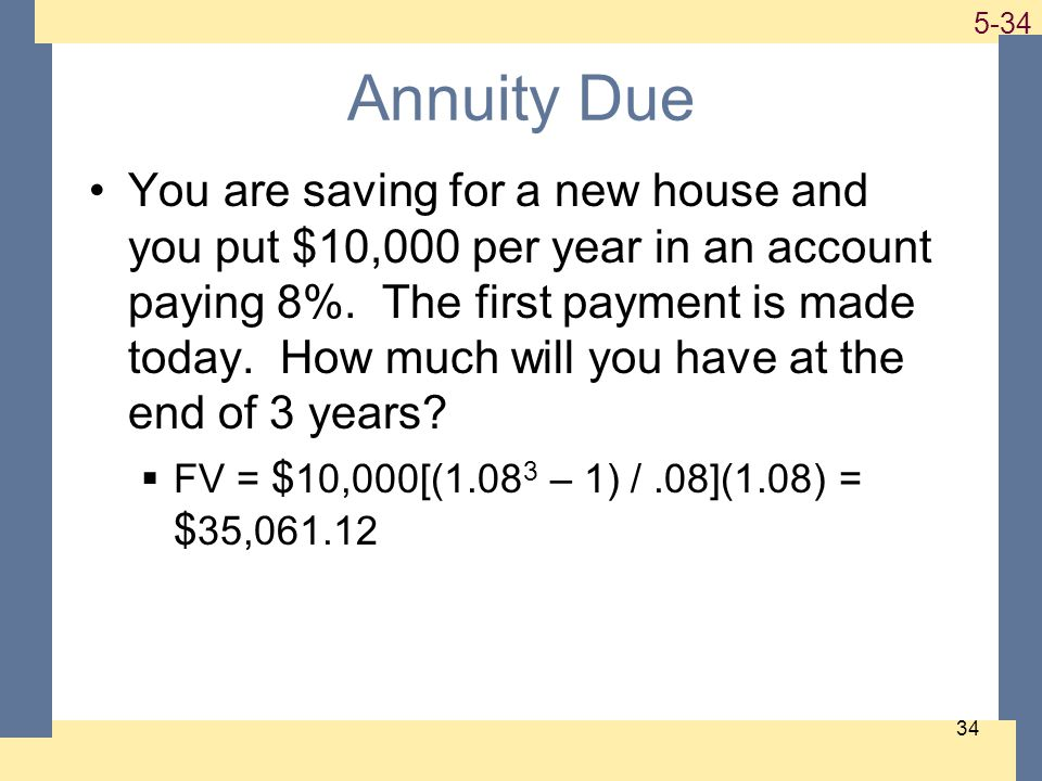 1-34 5-34 34 Annuity Due You are saving for a new house and you put $10,000 per year in an account paying 8%.