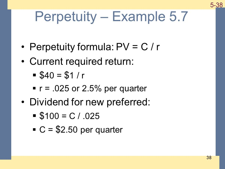 1-38 5-38 38 Perpetuity – Example 5.7 Perpetuity formula: PV = C / r Current required return: $ 40 = $ 1 / r r =.025 or 2.5% per quarter Dividend for new preferred: $ 100 = C /.025 C = $ 2.50 per quarter