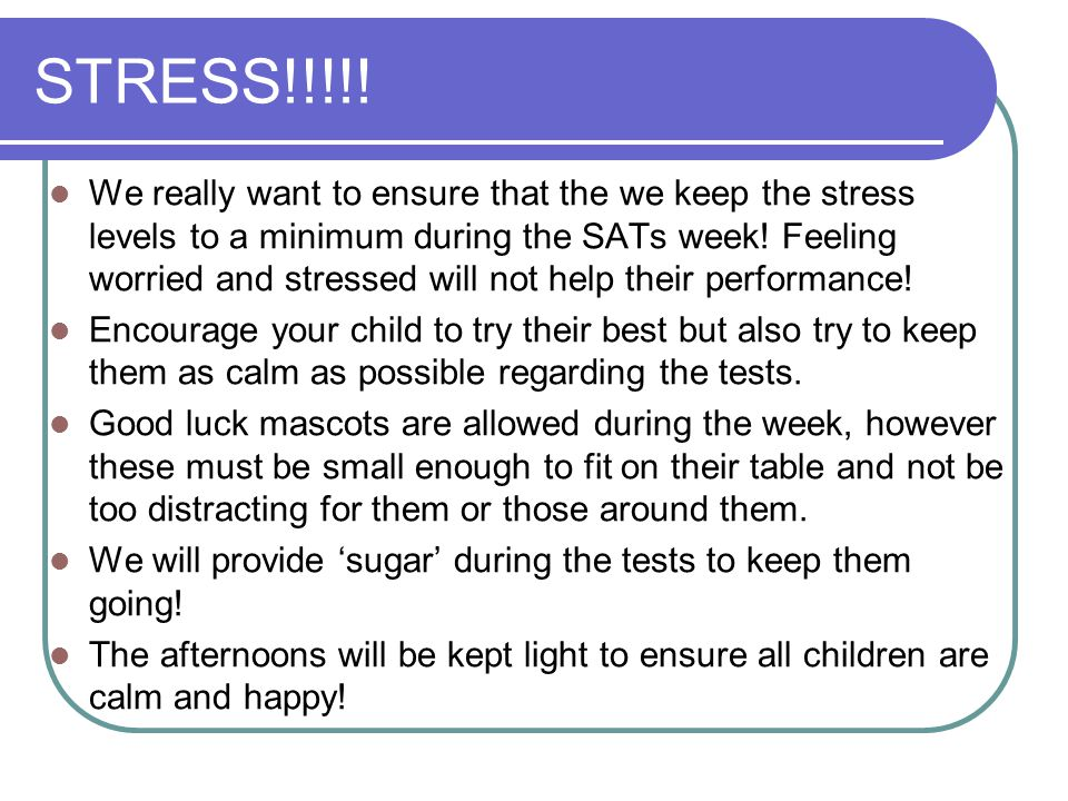 STRESS!!!!! We really want to ensure that the we keep the stress levels to a minimum during the SATs week! Feeling worried and stressed will not help