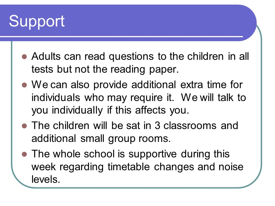 Support Adults can read questions to the children in all tests but not the reading paper. We can also provide additional extra time for individuals wh