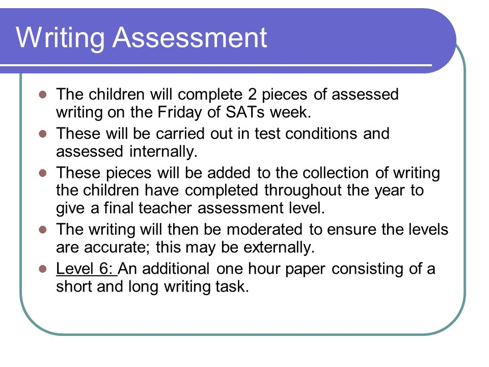 Writing Assessment The children will complete 2 pieces of assessed writing on the Friday of SATs week. These will be carried out in test conditions an