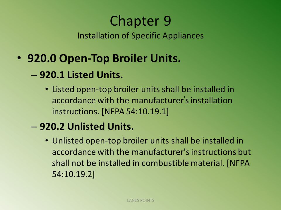 Chapter 9 Installation of Specific Appliances 920.0 Open-Top Broiler Units. – 920.1 Listed Units. Listed open-top broiler units shall be installed in
