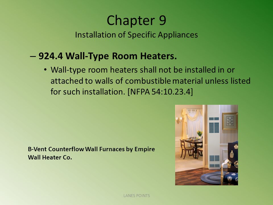 Chapter 9 Installation of Specific Appliances – 924.4 Wall-Type Room Heaters. Wall-type room heaters shall not be installed in or attached to walls of
