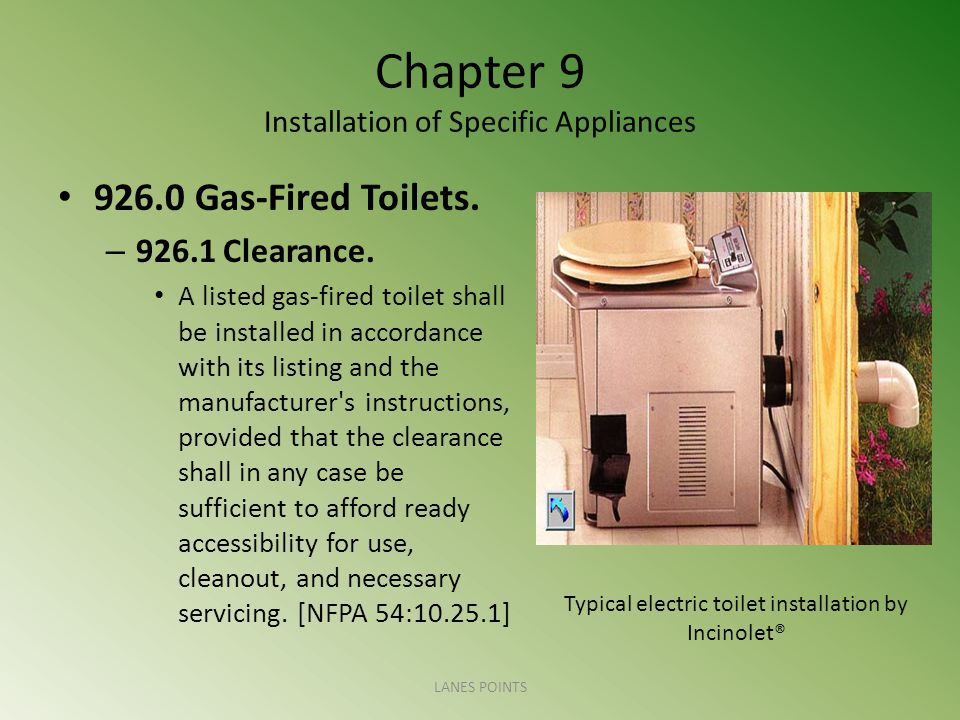 Chapter 9 Installation of Specific Appliances 926.0 Gas-Fired Toilets. – 926.1 Clearance. A listed gas-fired toilet shall be installed in accordance w