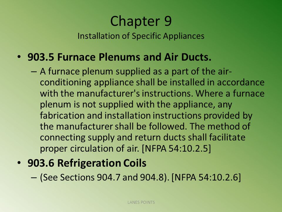 Chapter 9 Installation of Specific Appliances 903.5 Furnace Plenums and Air Ducts. – A furnace plenum supplied as a part of the air- conditioning appl