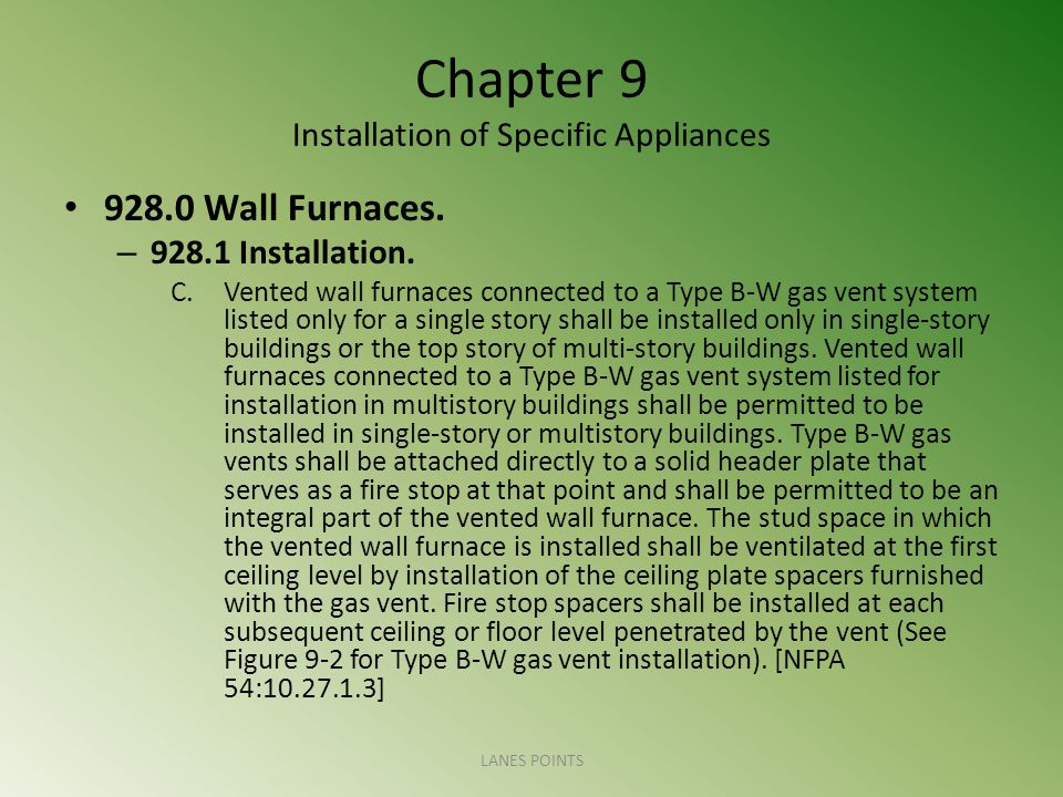 Chapter 9 Installation of Specific Appliances 928.0 Wall Furnaces. – 928.1 Installation. C.Vented wall furnaces connected to a Type B-W gas vent syste