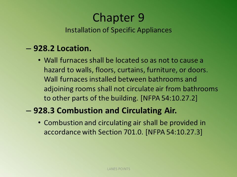 Chapter 9 Installation of Specific Appliances – 928.2 Location. Wall furnaces shall be located so as not to cause a hazard to walls, floors, curtains,