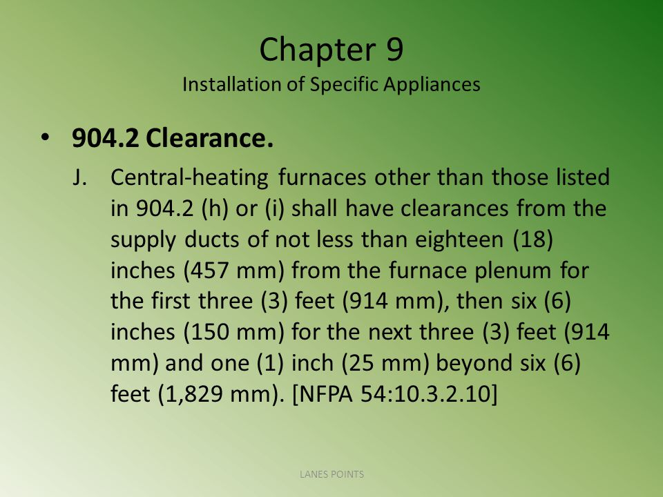Chapter 9 Installation of Specific Appliances 904.2 Clearance. J.Central-heating furnaces other than those listed in 904.2 (h) or (i) shall have clear